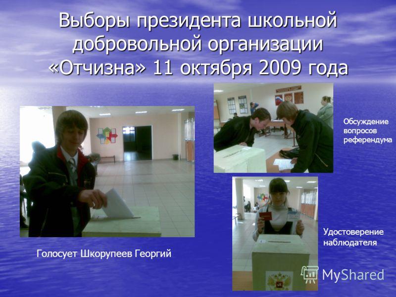 Выборы президента школьной добровольной организации «Отчизна» 11 октября 2009 года Удостоверение наблюдателя Голосует Шкорупеев Георгий Обсуждение вопросов референдума