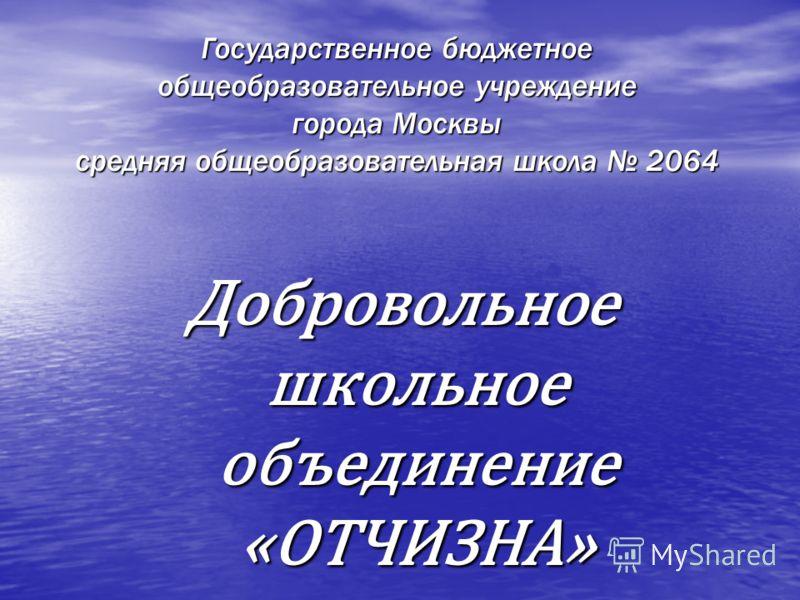 Государственное бюджетное общеобразовательное учреждение города Москвы средняя общеобразовательная школа 2064 Добровольное школьное объединение «ОТЧИЗНА»