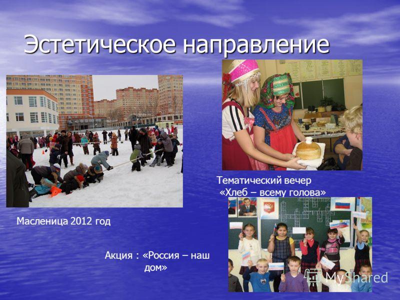 Эстетическое направление Масленица 2012 год Тематический вечер «Хлеб – всему голова» Акция : «Россия – наш дом»