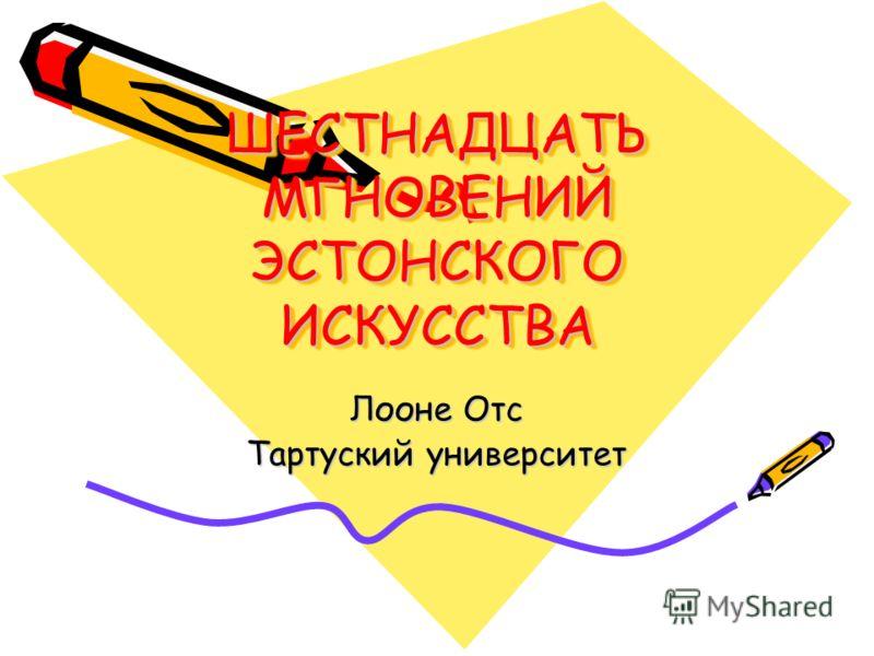 ШЕСТНАДЦАТЬ МГНОВЕНИЙ ЭСТОНСКОГО ИСКУССТВА Лооне Отс Тартуский университет