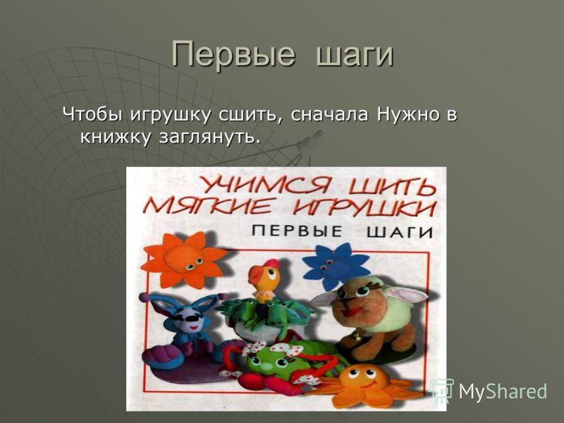 Первые шаги Чтобы игрушку сшить, сначала Нужно в книжку заглянуть.