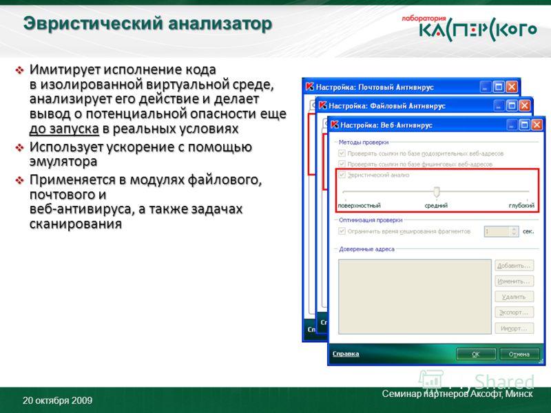Эвристический анализатор 20 октября 2009 Семинар партнеров Аксофт, Минск Имитирует исполнение кода в изолированной виртуальной среде, анализирует его действие и делает вывод о потенциальной опасности еще до запуска в реальных условиях Имитирует испол