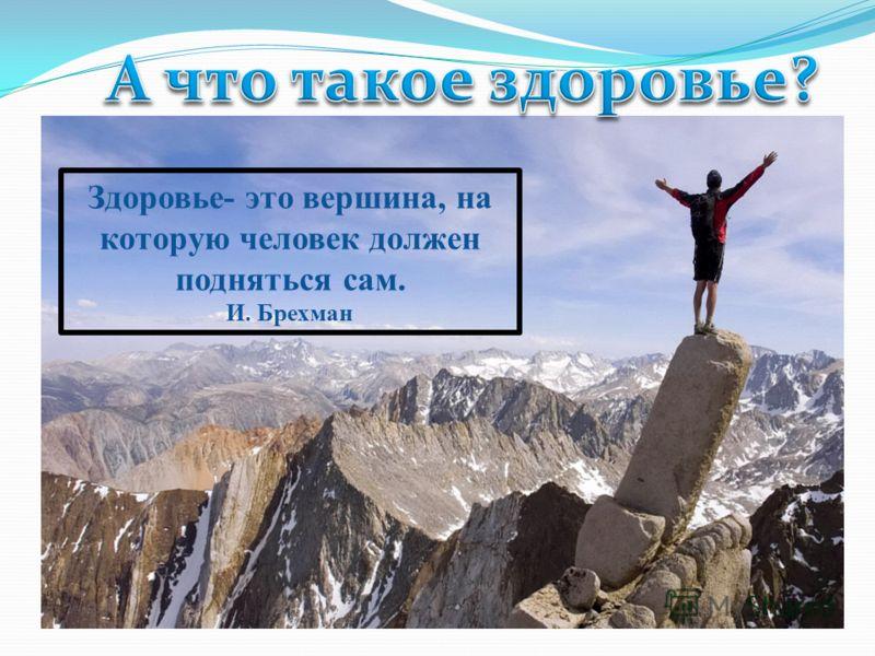Здоровье- это вершина, на которую человек должен подняться сам. И. Брехман