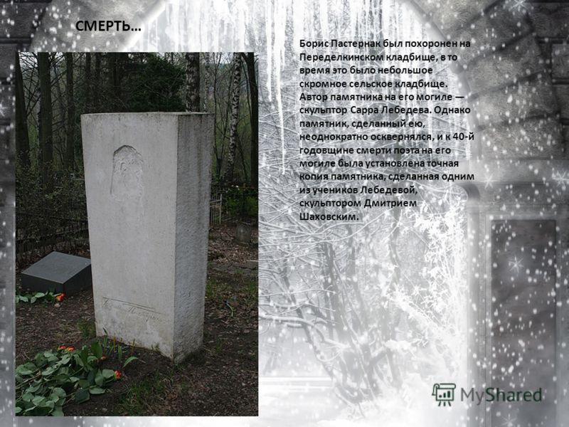 СМЕРТЬ… Борис Пастернак был похоронен на Переделкинском кладбище, в то время это было небольшое скромное сельское кладбище. Автор памятника на его могиле скульптор Сарра Лебедева. Однако памятник, сделанный ею, неоднократно осквернялся, и к 40-й годо