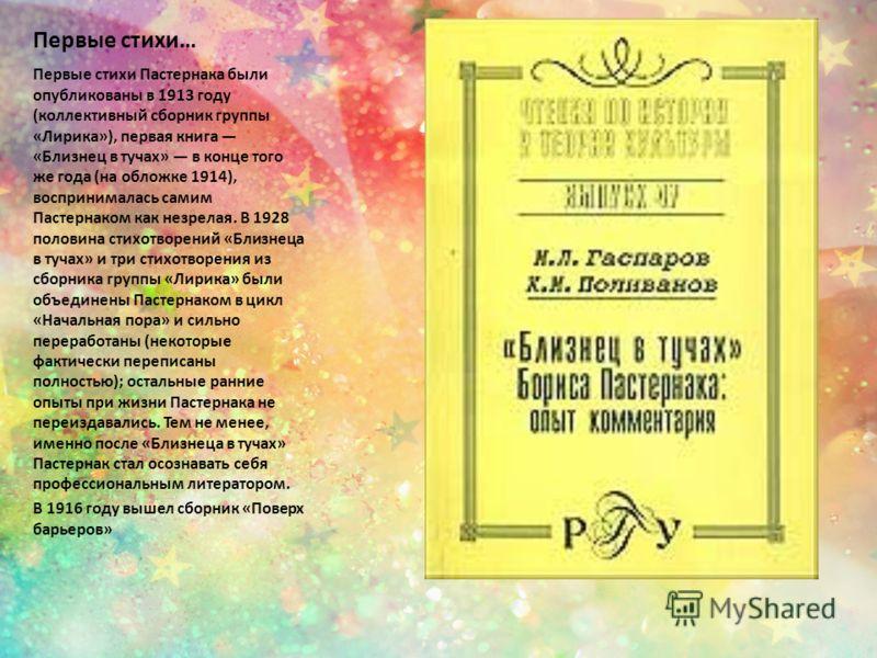 Первые стихи… Первые стихи Пастернака были опубликованы в 1913 году (коллективный сборник группы «Лирика»), первая книга «Близнец в тучах» в конце того же года (на обложке 1914), воспринималась самим Пастернаком как незрелая. В 1928 половина стихотво