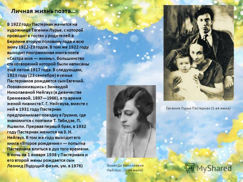 Личная жизнь поэта… В 1922 году Пастернак женится на художнице Евгении Лурье, с которой проводит в гостях у родителей в Берлине вторую половину года и всю зиму 1922-23 годов. В том же 1922 году выходит программная книга поэта «Сестра моя жизнь», боль