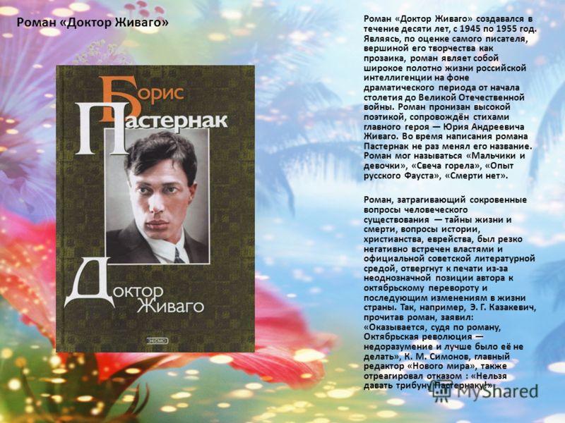 Роман «Доктор Живаго» Роман «Доктор Живаго» создавался в течение десяти лет, с 1945 по 1955 год. Являясь, по оценке самого писателя, вершиной его творчества как прозаика, роман являет собой широкое полотно жизни российской интеллигенции на фоне драма