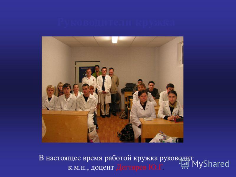 Руководители кружка В настоящее время работой кружка руководит к.м.н., доцент Дегтярев Ю.Г.