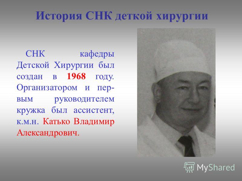 История СНК деткой хирургии СНК кафедры Детской Хирургии был создан в 1968 году. Организатором и пер- вым руководителем кружка был ассистент, к.м.н. Катько Владимир Александрович.