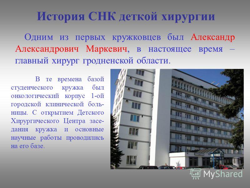 История СНК деткой хирургии Одним из первых кружковцев был Александр Александрович Маркевич, в настоящее время – главный хирург гродненской области. В те времена базой студенческого кружка был онкологический корпус 1-ой городской клинической боль- ни