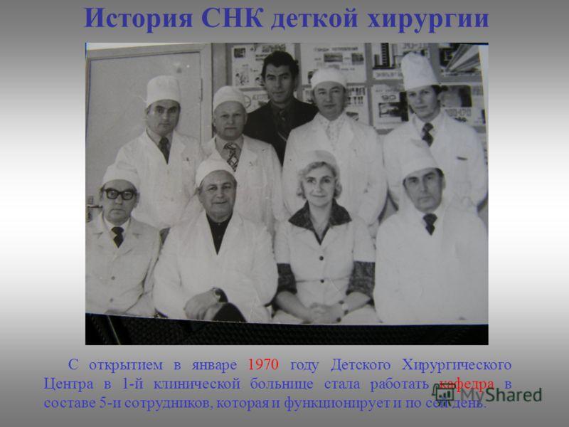 История СНК деткой хирургии С открытием в январе 1970 году Детского Хирургического Центра в 1-й клинической больнице стала работать кафедра в составе 5-и сотрудников, которая и функционирует и по сей день.