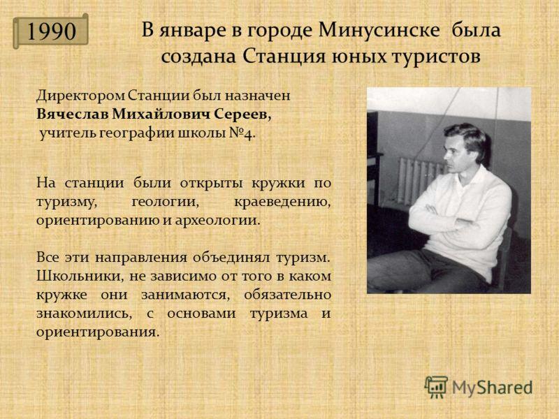 1990 В январе в городе Минусинске была создана Станция юных туристов Директором Станции был назначен Вячеслав Михайлович Сереев, учитель географии школы 4. На станции были открыты кружки по туризму, геологии, краеведению, ориентированию и археологии.