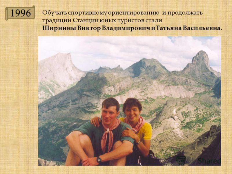 1996 Обучать спортивному ориентированию и продолжать традиции Станции юных туристов стали Ширнины Виктор Владимирович и Татьяна Васильевна.