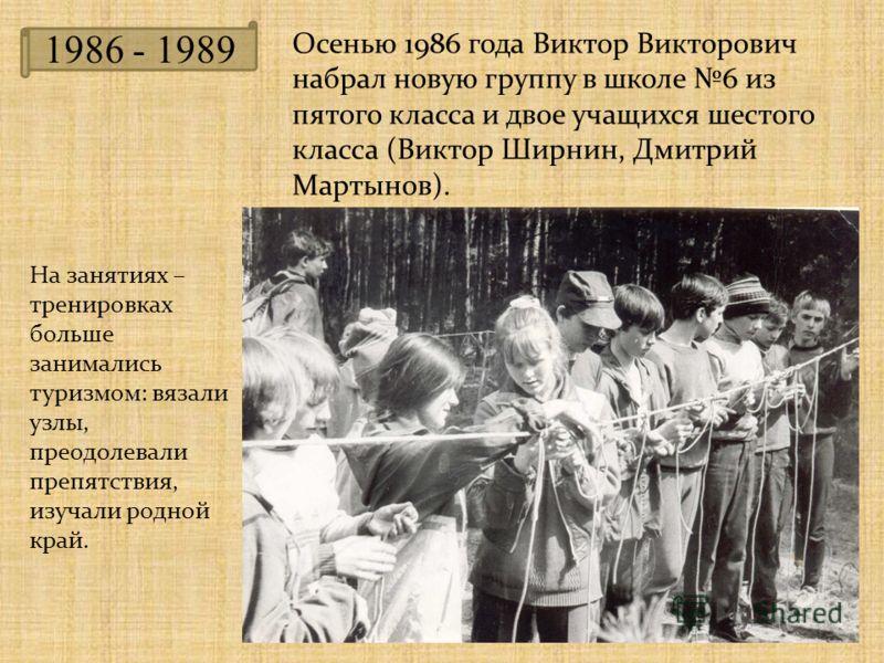 1986 - 1989 Осенью 1986 года Виктор Викторович набрал новую группу в школе 6 из пятого класса и двое учащихся шестого класса (Виктор Ширнин, Дмитрий Мартынов). На занятиях – тренировках больше занимались туризмом: вязали узлы, преодолевали препятстви