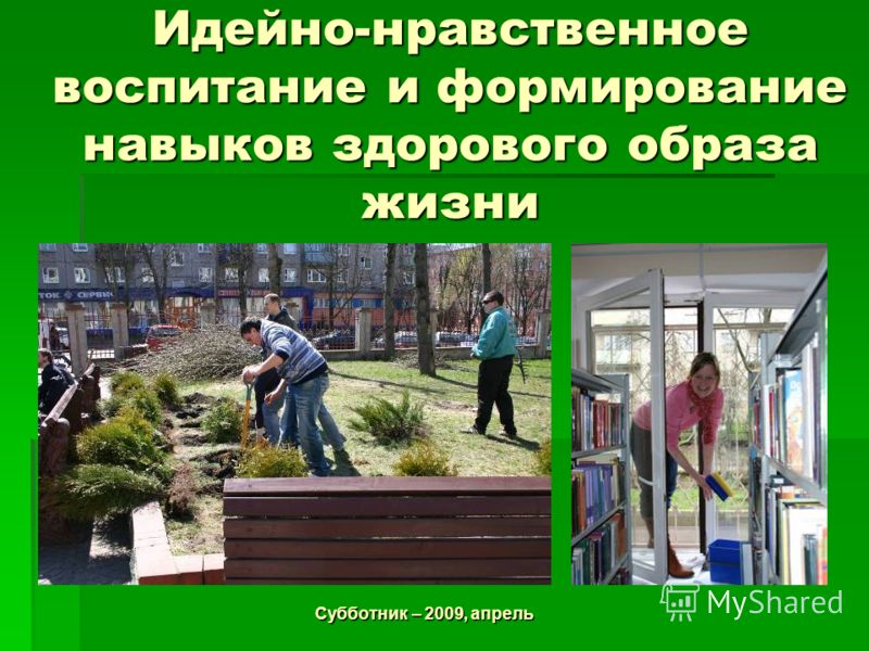 Идейно-нравственное воспитание и формирование навыков здорового образа жизни Субботник – 2009, апрель