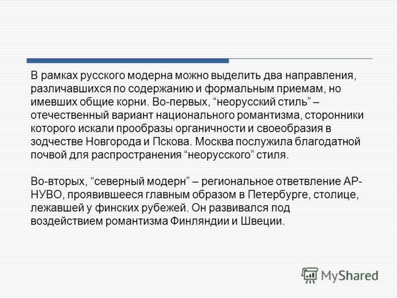 В рамках русского модерна можно выделить два направления, различавшихся по содержанию и формальным приемам, но имевших общие корни. Во-первых, неорусский стиль – отечественный вариант национального романтизма, сторонники которого искали прообразы орг