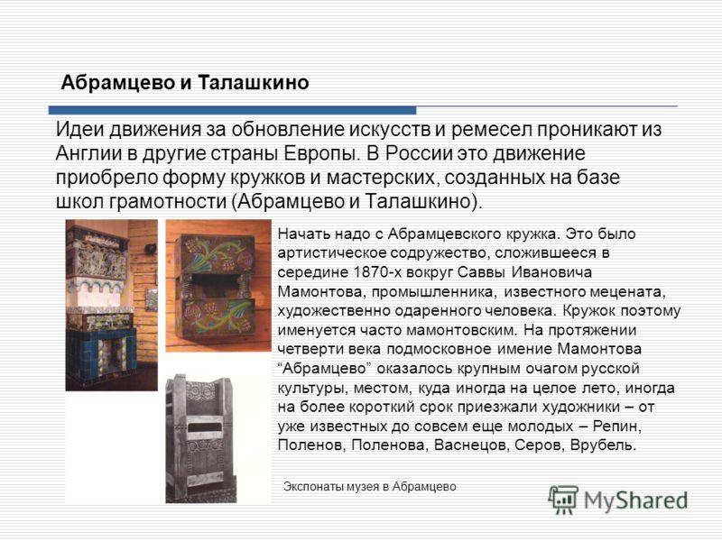 Идеи движения за обновление искусств и ремесел проникают из Англии в другие страны Европы. В России это движение приобрело форму кружков и мастерских, созданных на базе школ грамотности (Абрамцево и Талашкино). Абрамцево и Талашкино Начать надо с Абр