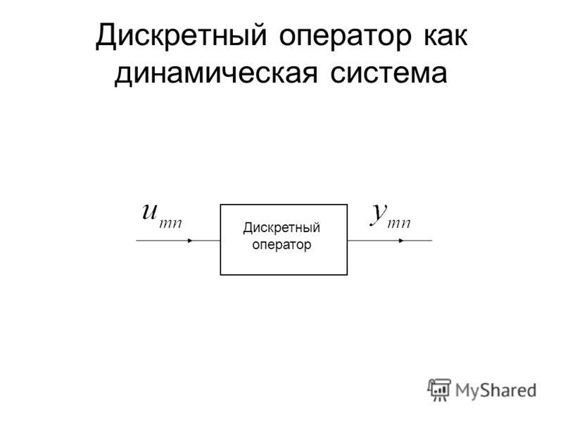 Дискретный оператор как динамическая система Дискретный оператор