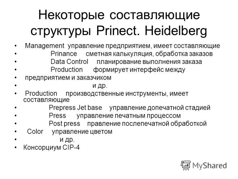 Некоторые составляющие структуры Prinect. Heidelberg Management управление предприятием, имеет составляющие Prinance сметная калькуляция, обработка заказов Data Control планирование выполнения заказа Production формирует интерфейс между предприятием