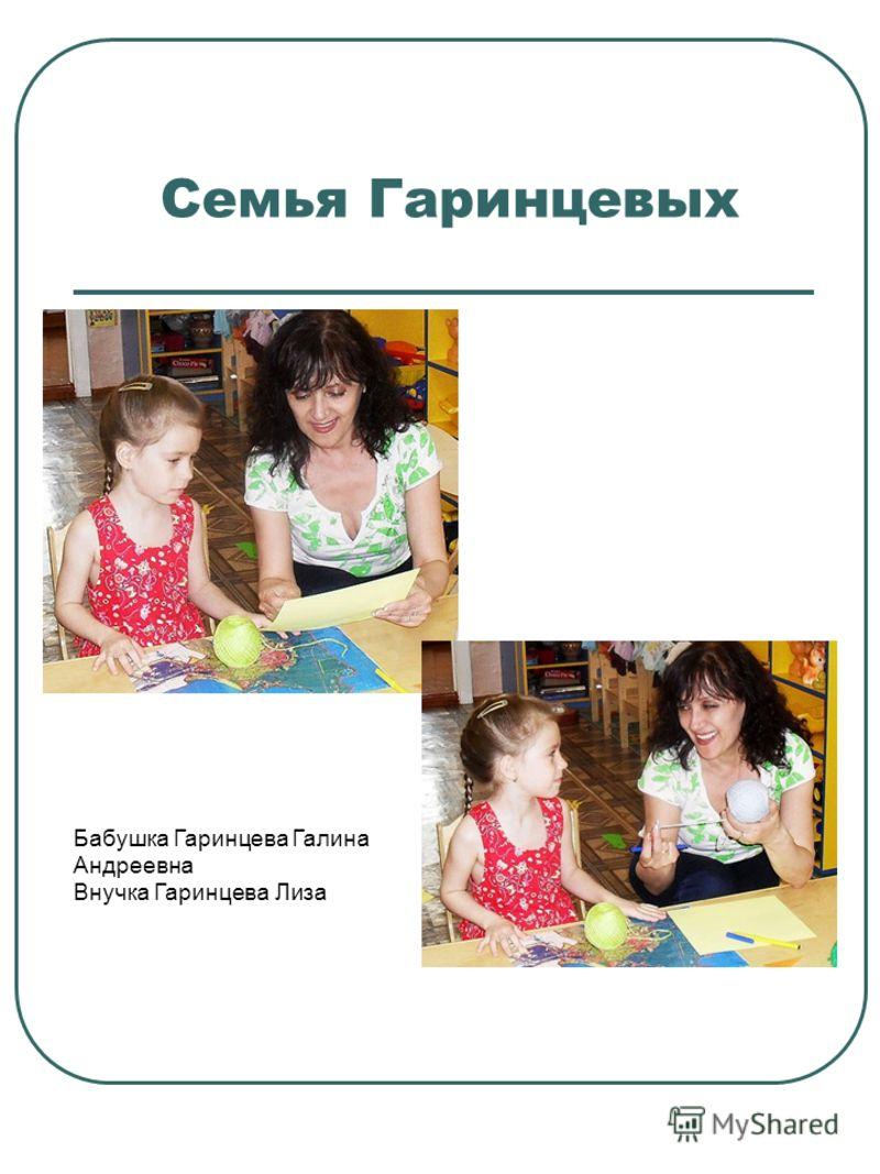 Семья Гаринцевых Бабушка Гаринцева Галина Андреевна Внучка Гаринцева Лиза