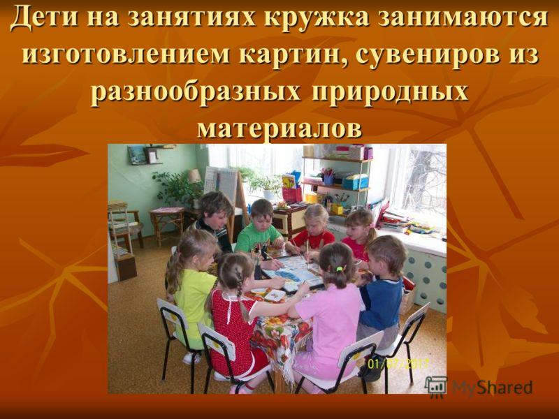 Дети на занятиях кружка занимаются изготовлением картин, сувениров из разнообразных природных материалов