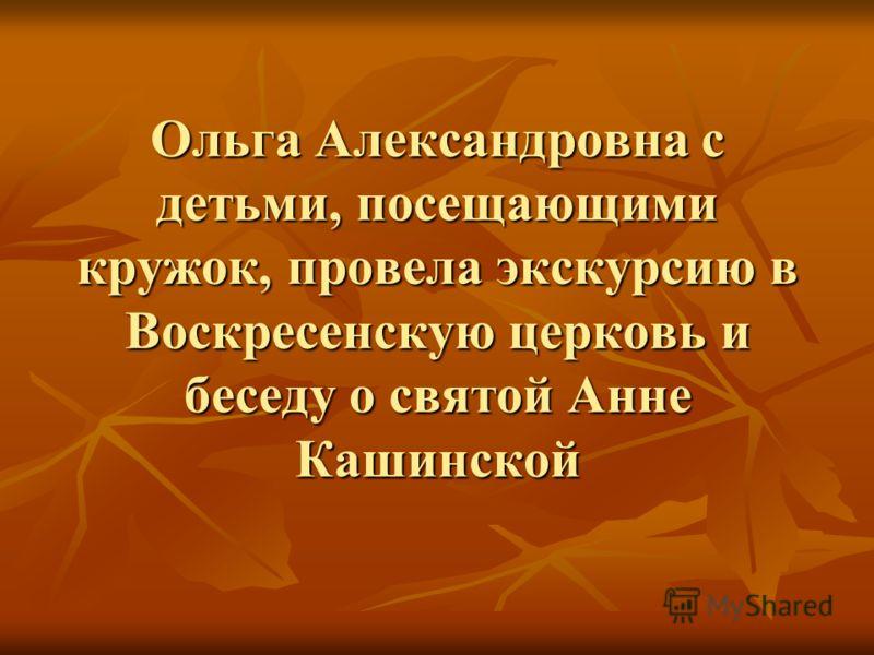 Ольга Александровна с детьми, посещающими кружок, провела экскурсию в Воскресенскую церковь и беседу о святой Анне Кашинской