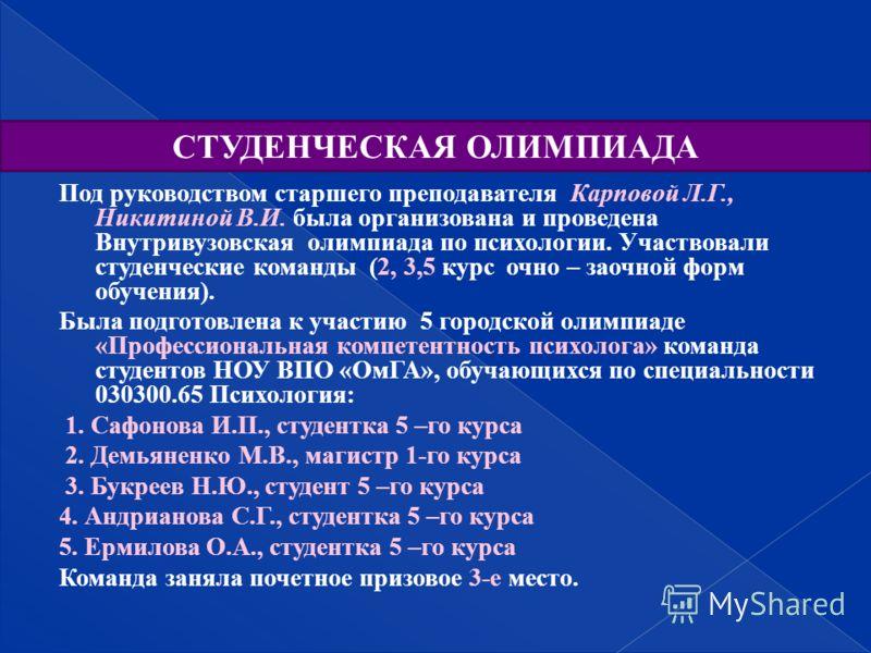 Под руководством старшего преподавателя Карповой Л.Г., Никитиной В.И. была организована и проведена Внутривузовская олимпиада по психологии. Участвовали студенческие команды (2, 3,5 курс очно – заочной форм обучения). Была подготовлена к участию 5 го