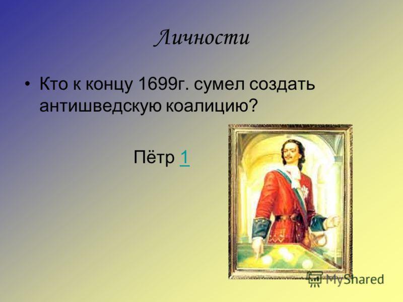 Личности Кто к концу 1699г. сумел создать антишведскую коалицию? Пётр 11