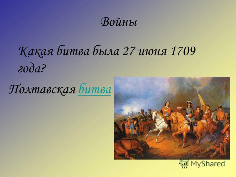 Войны Какая битва была 27 июня 1709 года? Полтавская битвабитва