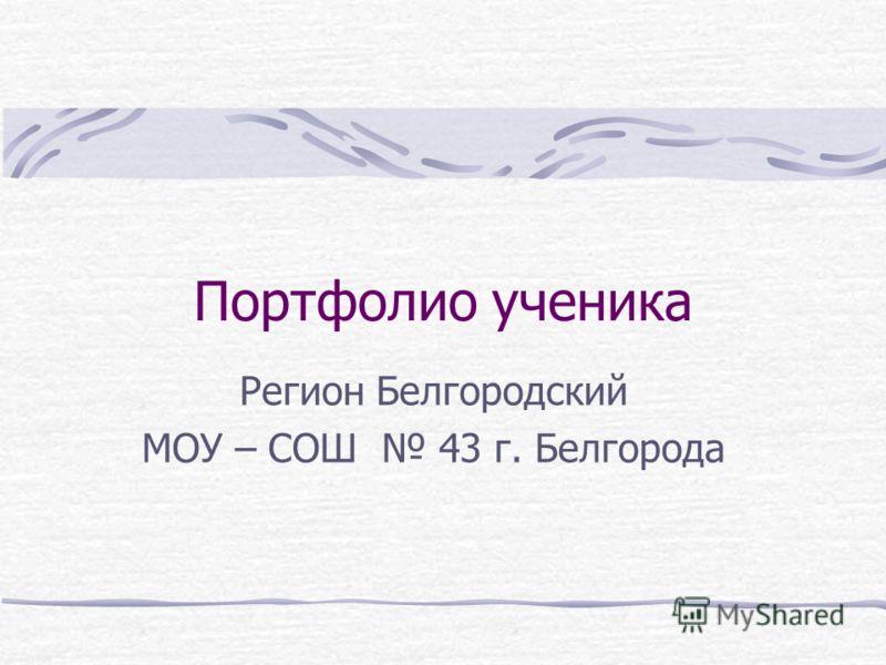 Портфолио ученика Регион Белгородский МОУ – СОШ 43 г. Белгорода