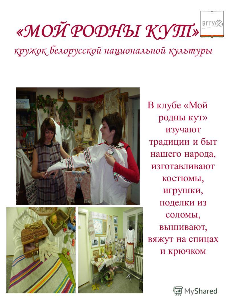 «МОЙ РОДНЫ КУТ» кружок белорусской национальной культуры В клубе «Мой родны кут» изучают традиции и быт нашего народа, изготавливают костюмы, игрушки, поделки из соломы, вышивают, вяжут на спицах и крючком