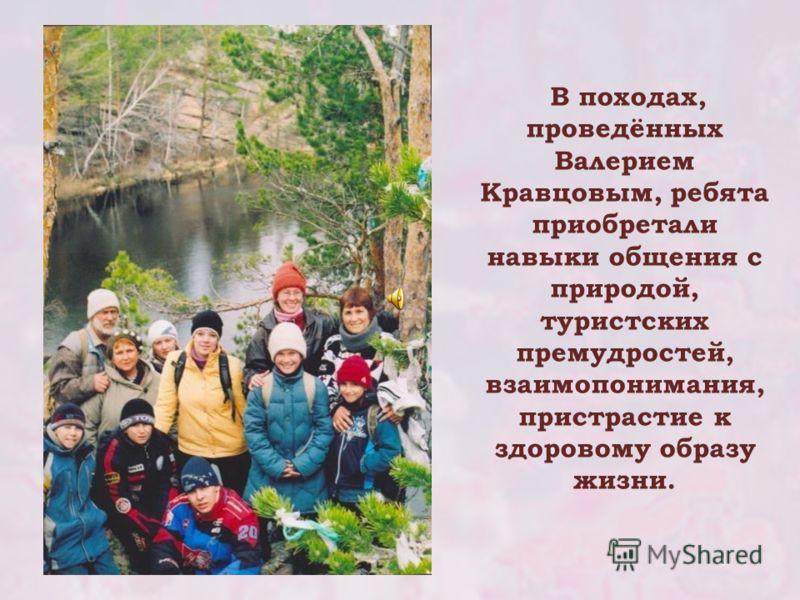 В походах, проведённых Валерием Кравцовым, ребята приобретали навыки общения с природой, туристских премудростей, взаимопонимания, пристрастие к здоровому образу жизни.