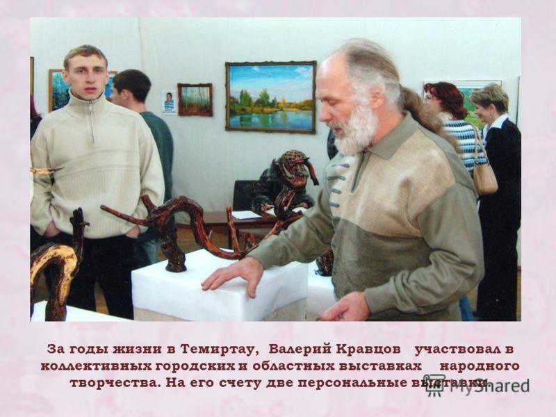 За годы жизни в Темиртау, Валерий Кравцов участвовал в коллективных городских и областных выставках народного творчества. На его счету две персональные выставки.