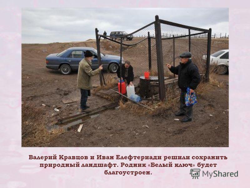 Валерий Кравцов и Иван Елефтериади решили сохранить природный ландшафт. Родник «Белый ключ» будет благоустроен.