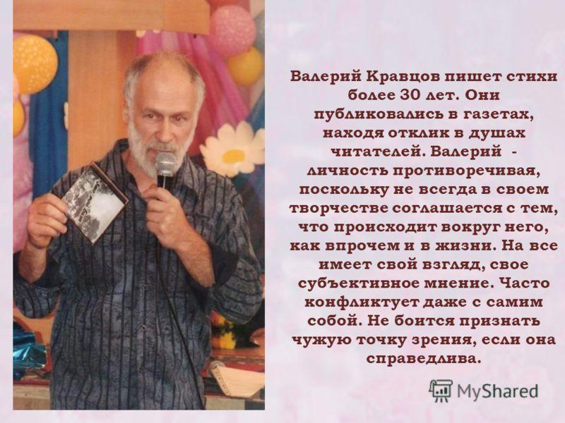 Валерий Кравцов пишет стихи более 30 лет. Они публиковались в газетах, находя отклик в душах читателей. Валерий - личность противоречивая, поскольку не всегда в своем творчестве соглашается с тем, что происходит вокруг него, как впрочем и в жизни. На