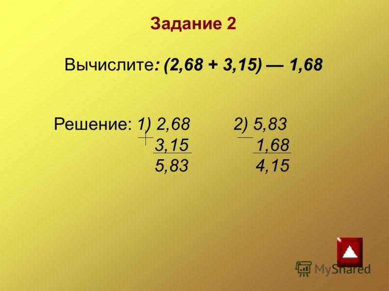 Решение: 1) 2,68 2) 5,83 3,15 1,68 5,83 4,15 Задание 2 Вычислите: (2,68 + 3,15) 1,68