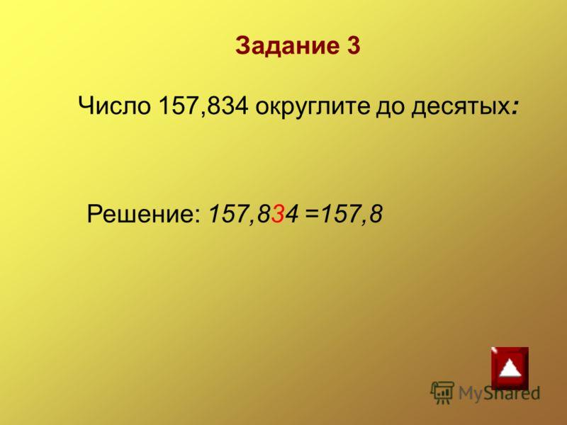 Решение: 157,834 =157,8 Задание 3 Число 157,834 округлите до десятых: