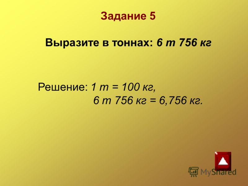Решение: 1 т = 100 кг, 6 т 756 кг = 6,756 кг. Задание 5 Выразите в тоннах: 6 т 756 кг