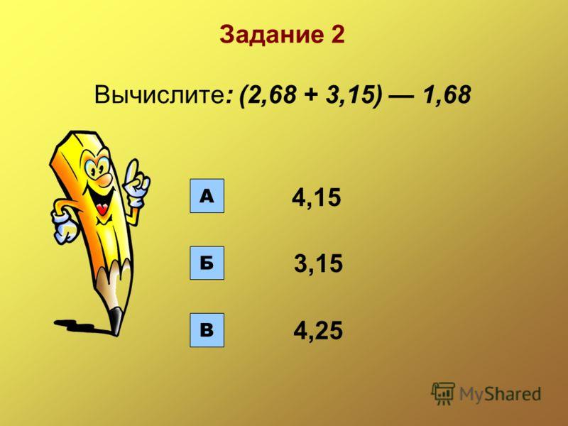 А Б В 3,15 4,25 Задание 2 Вычислите: (2,68 + 3,15) 1,68 4,15