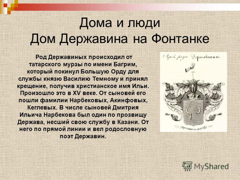 Дома и люди Дом Державина на Фонтанке Род Державиных происходил от татарского мурзы по имени Багрим, который покинул Большую Орду для службы князю Василию Темному и принял крещение, получив христианское имя Ильи. Произошло это в XV веке. От сыновей е