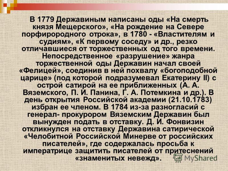 В 1779 Державиным написаны оды «На смерть князя Мещерского», «На рождение на Севере порфирородного отрока», в 1780 - «Властителям и судиям», «К первому соседу» и др., резко отличавшиеся от торжественных од того времени. Непосредственное «разрушение»