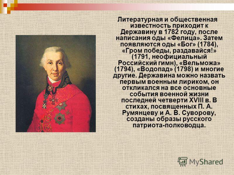 Литературная и общественная известность приходит к Державину в 1782 году, после написания оды «Фелица». Затем появляются оды «Бог» (1784), «Гром победы, раздавайся!» (1791, неофициальный Российский гимн), «Вельможа» (1794), «Водопад» (1798) и многие