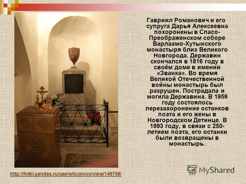 Гавриил Романович и его супруга Дарья Алексеевна похоронены в Спасо- Преображенском соборе Варлаамо-Хутынского монастыря близ Великого Новгорода. Державин скончался в 1816 году в своём доме в имении «Званка». Во время Великой Отечественной войны мона