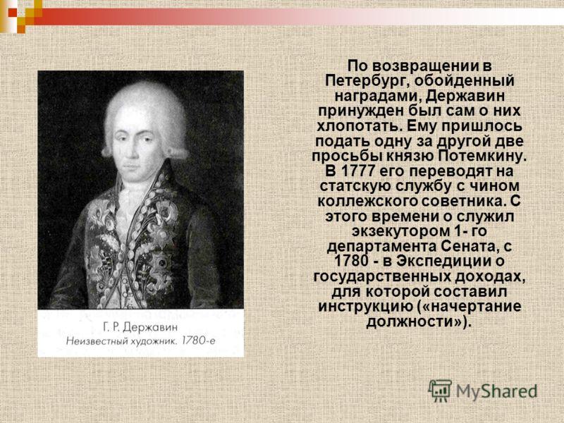 По возвращении в Петербург, обойденный наградами, Державин принужден был сам о них хлопотать. Ему пришлось подать одну за другой две просьбы князю Потемкину. В 1777 его переводят на статскую службу с чином коллежского советника. С этого времени о слу