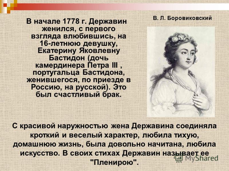 В начале 1778 г. Державин женился, с первого взгляда влюбившись, на 16-летнюю девушку, Екатерину Яковлевну Бастидон (дочь камердинера Петра III, португальца Бастидона, женившегося, по приезде в Россию, на русской). Это был счастливый брак. В. Л. Боро