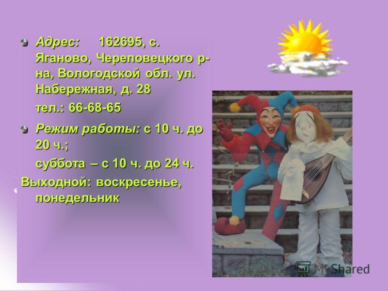 Адрес: 162695, с. Яганово, Череповецкого р- на, Вологодской обл. ул. Набережная, д. 28 тел.: 66-68-65 Режим работы: с 10 ч. до 20 ч.; суббота – с 10 ч. до 24 ч. Выходной: воскресенье, понедельник
