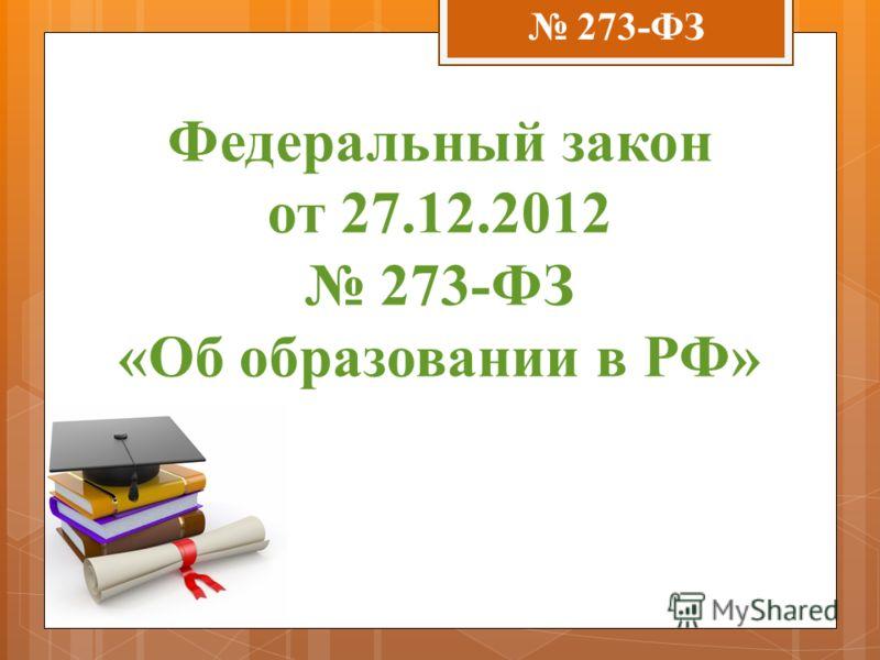 Федеральный закон от 27.12.2012 273-ФЗ «Об образовании в РФ» 273-ФЗ