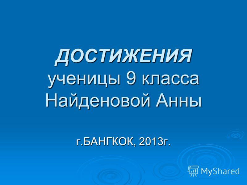 ДОСТИЖЕНИЯ ученицы 9 класса Найденовой Анны г.БАНГКОК, 2013г.