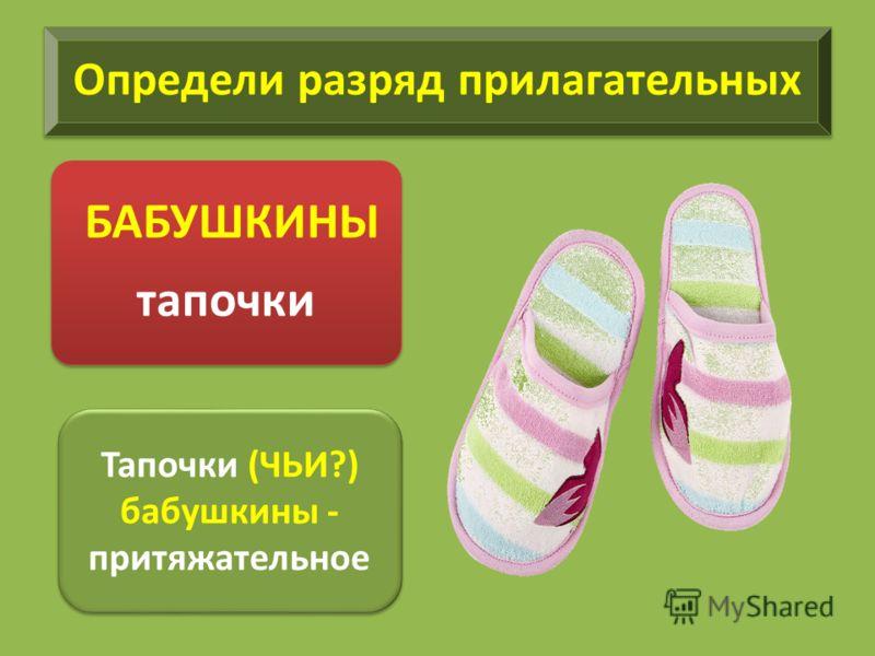 Определи разряд прилагательных БАБУШКИНЫ тапочки Тапочки (ЧЬИ?) бабушкины - притяжательное Тапочки (ЧЬИ?) бабушкины - притяжательное