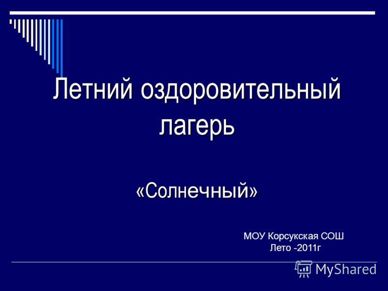 Летний оздоровительный лагерь «Солн ечный » МОУ Корсукская СОШ Лето -2011г
